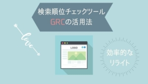 検索順位チェックツールGRCの活用法|効率的にリライトしよう